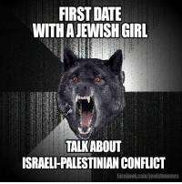 FIRST DATE  WITH A JEWISH GIRL  TALKABOUT  ISRAELHPALESTINIAN CONFLICT  facebook.com/jewishmemes Jewish Memes is back, dawg.