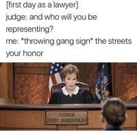 Judge Judy, Judy Sheindlin, and Lawyer: [first day as a lawyer]  judge: and who will you be  representing?  me: *throwing gang sign* the streets  your honor  JUDGE  JUDY SHEINDLIN