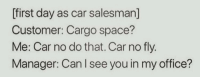 meirl: [first day as car salesman]  Customer: Cargo space?  Me: Car no do that. Car no fly.  Manager: Can I see you in my office? meirl