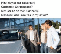 car salesman: [First day as car salesman]  Customer: Cargo space?  Me: Car no do that. Car no fly  Manager: Can I see you in my office?