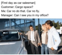 Me: No you can't see me in your office..I'm not in there it must be somebody else.: First day as car salesman]  Customer: Cargo space?  Me: Car no do that. Car no fly  Manager: Can I see you in my office? Me: No you can't see me in your office..I'm not in there it must be somebody else.