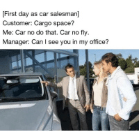 me irl: First day as car salesman]  Customer: Cargo space?  Me: Car no do that. Car no fly  Manager: Can I see you in my office? me irl