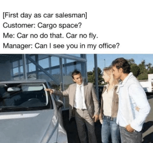 me irl by lil_cocktailsausage MORE MEMES: First day as car salesman]  Customer: Cargo space?  Me: Car no do that. Car no fly  Manager: Can I see you in my office? me irl by lil_cocktailsausage MORE MEMES