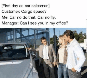 Bad puns and jokes galore! #Memes #DadJokes #Puns #Entertainment: [First day as car salesman]  Customer: Cargo space?  Me: Car no do that. Car no fly  Manager: Can I see you in my office? Bad puns and jokes galore! #Memes #DadJokes #Puns #Entertainment
