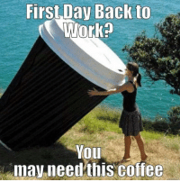 First Day Back to  Work  YOLL  may.needthis coffec keep em coming