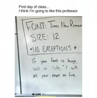 """Memes, Bold, and 🤖: First day of class...  I think I'm going to like this professor  FONT: limes New Coman  S12E: 12.  ENO EACEPTIONS  your tont is huge  If bold """"cute,"""" will  set your paper on  fire Teacher of the Year."""