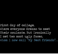 "College, Friends, and Memes: First day of college,  Where everyone dreams to meet  Their soulmate, But Ironically  I met two most ugly faces,  whom I now call ""My Best friends"". ."