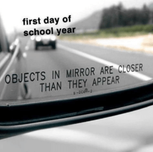 School, Mirror, and Closer: first day of  school year  OBJECTS IN MIRROR ARE CLOSER  THAN THEY APPEAR