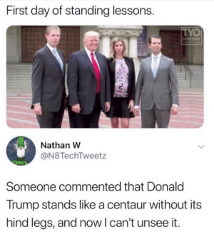 Donald Trump, Trump, and Old: First day of standing lessons.  TYO  OTODAY  YEARS OLD  Nathan W  @N8TechTweetz  Someone commented that Donald  Trump stands like a centaur without its  hind legs, and now I can't unsee it. If I had to see it so do you.