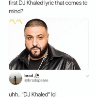 """Another One, DJ Khaled, and Lol: first DJ Khaled lyric that comes to  mind?  brad  @bradspeare  uhh.. """"DJ Khaled"""" lol ANOTHER ONE"""