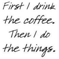 First drink  the coffee.  Then do  the things. OK my little deviants, I have drank the coffee (yet it does not feel like nearly enough), now I need to do the things...