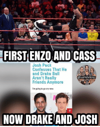 Crazy, Drake, and Drake Bell: FIRST ENZO ANDICASS  Josh Peck  Confesses That He  and Drake Bell  Aren't Really  Friends Anymore  I'm going to go cry now  Tl  NOW DRAKEIAND JOSH Two friendship splits in the past week, this shit is crazy man drakeandjosh enzoamore bigcass kevinowens chrisjericho romanreigns braunstrowman sethrollins ajstyles deanambrose randyorton braywyatt jindermahal baroncorbin charlotte samoajoe shinsukenakamura samizayn sashabanks brocklesnar alexabliss themiz finnbalor kurtangle wwememes wwememe wwefunny wrestlingmemes wweraw wwesmackdown