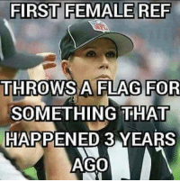 Lmao I just can't 😂😭💀 fuckinTruth: FIRST FEMALE REF  A FLAG FOR  THROWS SOMETHING THAT  HAPPENED 3 YEARS  AGO Lmao I just can't 😂😭💀 fuckinTruth