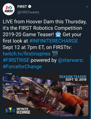 FIRST is going out of their way to tease us: FIRST  FIRST  @FIRSTweets  LIVE from Hoover Dam this Thursday,  it's the FIRST Robotics Competition  Get your  2019-20 Game Teaser!  O O  first look at #INFINITERECHARGE  Sept 12 at 7pm ET, on FIRSTtv:  twitch.tv/firstinspires  #FIRSTRISE powered by @starwars:  #ForceforChange  SEASON TEASER:  SEPT 12, 2019  INFINITE  RECHARGE FIRST is going out of their way to tease us