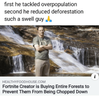 Nice, Chopped, and Com: first he tackled overpopulation  second he reduced deforestation  such a swell guy  HEALTHYFOODHOUSE.COM  Fortnite Creator is Buying Entire Forests to  Prevent Them From Being Chopped Down Nice guy