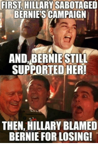 Memes, Bernie, and 🤖: FIRST.  HILLARY SABOTAGED  BERNIE'S CAMPAIGN  AND BERNIE STILL  SUPPORTEDHER!  THEN, HILLARY BLAMED  BERNIE FOR LOSING! (GC)