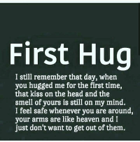 via:@earthy_thoughts: First Hug  I still remember that day, whein  you hugged me for the first time,  that kiss on the head and the  smell of yours is still on my mind.  I feel safe whenever you are around,  your arms are like heaven and I  just don't want to get out of them. via:@earthy_thoughts