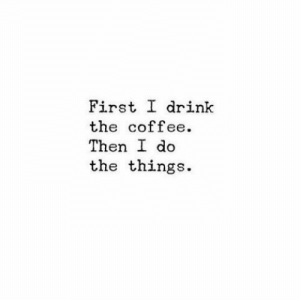 Coffee, First, and Then: First I drink  the coffee.  Then do  the things.