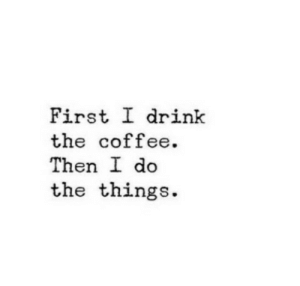 Coffee, First, and Then: First I drink  the coffee.  Then I do  the things