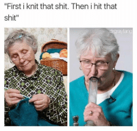 "Grandma, Shit, and Weed: ""First i knit that shit. Then i hit that  shit""  drgrayfang Grandma clearly gives 0 fucks @drgrayfang"