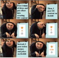 "Memes, Reddit, and Gru: First I think  of ideas and  put effort  into  creating  OC content  Then,I  content on  Reddit  4.  4  Instead, I  post stolen  5,8k  and jokes  on Reddit <p>Gru's successful plan via /r/memes <a href=""http://ift.tt/2FFZuAJ"">http://ift.tt/2FFZuAJ</a></p>"