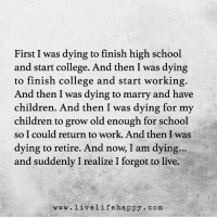 www.LiveLifeHappy.com: First I was dying to finish high school  and start college. And then I was dying  to finish college and start working.  And then I was dying to marry and have  children. And then I was dying for my  children to grow old enough for school  so I could return to work. And then I was  dying to retire. And now I am dying...  and suddenly I realize I forgot to live.  www.livelife happy. com www.LiveLifeHappy.com