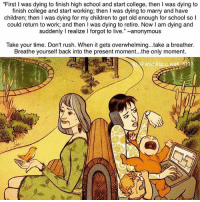 """Children, College, and Memes: """"First I was dying to finish high school and start college, then I was dying to  finish college and start working; then I was dying to marry and have  children; then I was dying for my children to get old enough for school so l  could return to work; and then I was dying to retire. Now I am dying and  suddenly I realize I forgot to live.""""~anonymous  Take your time. Don't rush. When it gets overwhelming...take a breather.  Breathe yourself back into the present moment...the only moment.  wishing.u.well 13a From @spiritualthoughts ❤ 💭 bepresent hereandnow awakespiritual"""