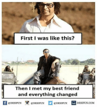 Be Like, Best Friend, and Meme: First I was like this?  Then I met my best friend  and everything changed  困@DESIFUN 증 @DESIFUN @DESIFUN DESIFUN.COM Twitter: BLB247 Snapchat : BELIKEBRO.COM belikebro sarcasm meme Follow @be.like.bro
