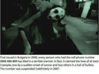 First issued in Bulgaria in 2000, every person who had the cell phone number  0888-888-888 has died in a terrible manner. In fact, it claimed the lives of at least  3 people; one by a sudden onset of cancer and two others in a hail of bullets.  The number was suspended indefinitely in 2007. ~ Harley Quinn