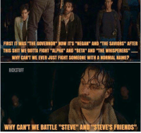 """Friends, Memes, and Ups: FIRST IT WAS """"THE GOVERNOR"""" NOW ITS """"NEGAN'' AND """"THE SAVIORS"""" AFTER  THIS SHIT WEGOTTA FIGHT """"ALPHA"""" AND """"BETA"""" AND """"THE WHISPERERS""""  WHY CANT WE EVER JUST FIGHT SOMEONE WITH A NORMAL NAME?  RICKSTUFF  WHY CAN'T WE BATTLE """"STEVE"""" AND """"STEVE S FRIENDS"""" Tag someone named Steve.  Let him know we won't put up with his Bullshit......"""
