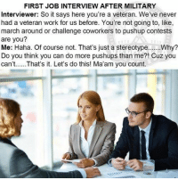 Confidence, Job Interview, and Run: FIRST JOB INTERVIEW AFTER MILITARY  Interviewer: So it says here you're a veteran. We've never  had a veteran work for us before. You're not going to, like,  march around or challenge coworkers to pushup contests  are you?  Do you think you can do more pushups than me?! Cuz you  can't...That's it. Let's do this! Ma'am you count. Honesty, ambition, and confidence are all things employers want from their staff. Until they run into a vet with an abundance of all three.