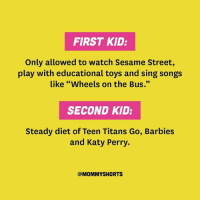 "Katy Perry, Memes, and Sesame Street: FIRST KID:  Only allowed to watch Sesame Street,  play with educational toys and sing songs  like ""Wheels on the Bus.""  SECOND KID:  Steady diet of Teen Titans Go, Barbies  and Katy Perry.  @MOMMY SHORTS Oops. Somewhere along the line, I forgot to teach my 4yo the alphabet. Read ""The Academics of the Second Child"" on the blog today. Link in bio. averageparentproblems @mommyshorts"