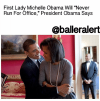"""Memes, Michelle Obama, and Presidential Election: First Lady Michelle Obama Will """"Never  Run For Office,"""" President Obama Says  @ball eralert First Lady Michelle Obama Will """"Never Run For Office,"""" President Obama Says – blogged by @MsJennyb While most Americans are still hoping for a third term with President BarackObama, considering this past election, others are praying for the First Lady to take over in four years. However, according to our POTUS, don't hold your breath. In an interview with Rolling Stone, conducted the day after the presidential election, Obama put an end to the rumors and any speculation that First Lady MichelleObama may run for office herself. """"Michelle will never run for office,"""" he said. """"She is as talented a person as I know. You can see the incredible resonance she has with the American people. But I joke that she's too sensible to want to be in politics."""" Although, the Obama's will no longer be in the oval office come January, he says they will continue to """"be very active"""" in their work on behalf of the American people. """"When you work with people on the ground at a grassroots level, change happens,"""" he said."""