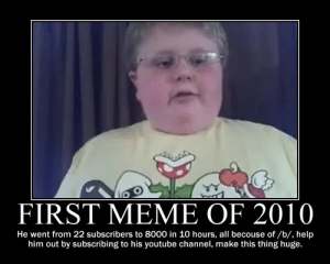 Meme, youtube.com, and Help: FIRST MEME OF 2010  He went from 22 subscribers to 8000 in 10 hours, all becouse of/b/, help  him out by subscribing to his youtube channel, make this thing huge The Very First Meme of 2009