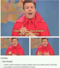 God, Dress, and Dresses: FIRST OF ALL GOD DOESN'T  HATE GAY PEOPLE.  GOD boEStR HATE ANYONE  mor  liquid-thought:  When a man dressed as Satan speaks more accurately about God than  your pastor, you know something is wrong.