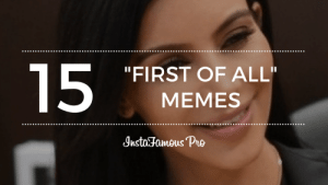 "15 Great First Of All Memes Trend - Becoming Instafamous: ""FIRST OF ALL  MEMES  Instoa Pre  mous 15 Great First Of All Memes Trend - Becoming Instafamous"