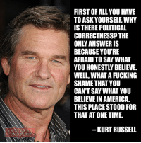America, Memes, and Patriotic: FIRST OF ALL YOU HAVE  TO ASK YOURSELF WHY  IS THERE POLITICAL  CORRECTNESS THE  BECAUSE YOU'RE  AFRAID TO SAY WHAT  YOU HONESTLY BELIEVE.  WELL, WHAT AFUCKING  SHAME THAT YOU  BELIEVE IN AMERICA.  THIS PLACE STOOD FOR  THAT AT ONETIME.  KURT RUSSELL Grow a pair America and engage your fellow Americans in some real conversation. veteranscomefirst veterans_us Veterans Usveterans veteransUSA SupportVeterans Politics USA America Patriots Gratitude HonorVets thankvets supportourtroops semperfi USMC USCG USAF Navy Army military godblessourmilitary soldier holdthegovernmentaccountable RememberEveryoneDeployed Usflag StarsandStripes