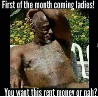 Nahhhhh 😝😝😝: First of the month Coming ladies!  You want this rent money or nah? Nahhhhh 😝😝😝