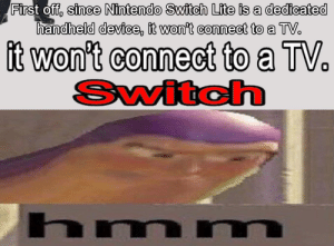 Nintendo, Dank Memes, and Switch: First off, since Nintendo Switch Lite is a dedicated  handheld device, it won't connect to a TV.  it won't connect to a TV.  Switch  hmnm The switch can't switch?