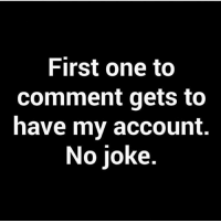 Do it: First one to  Comment gets to  have my account.  No Joke Do it