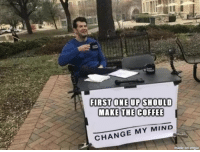 Memes, Coffee, and Change: FIRST ONE UP SHOULD  MAKE THE COFFEE  CHANGE MY MIND  moni and the memes