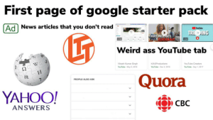 First page of google: First page of google starter pack  Ad  News articles that you don't read  YouTube  LT  TRE DING  FAKE PRANKS  14:42&CLICKBAIT  1:18  1:24  Weird ass YouTube tab  ウィ  W  Vikash Kumar Singh  h3h3Productions  YouTube Creators  Ω  YouTube May 5, 2016  YouTube Dec 2, 2016  YouTube Sep 1, 2017  И  Quora  PEOPLE ALSO ASK  YAHOO!  СВС  ANSWERS First page of google