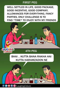 peg: FIRST PEG  WELL SETTLED IN LIFE, GOOD PACKAGE,  GOOD INCENTIVE, GOOD COMPANY  ALLOWANCES FOR EVERYTHING, FANCY  PARTIES, ONLY CHALLENGE IS TO  FIND *TIME*TO ENJOY WITH MY FRIENDS  LAUGHING  4TH PEG  otwns  BHAI.. KUTTA BANA RAKHA HAI  KUTTA HARAMZADON NE