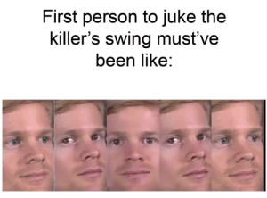 Let's keep this format going please lmao: First person to juke the  killer's swing must've  been like: Let's keep this format going please lmao