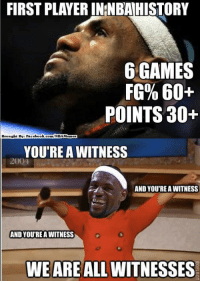 King James! Credit: MLB Memes  http://whatdoumeme.com/meme/0rt69c: FIRST PLAYER IN NBAHISTORY  6 GAMES  FG% 60+  POINTS 30+  Brought By: Facebook  com/NBA Memes  YOU'RE A WITNESS  AND YOUTREAWITNESS  AND YOURE A WITNESS  WEAREALLWITNESSES King James! Credit: MLB Memes  http://whatdoumeme.com/meme/0rt69c