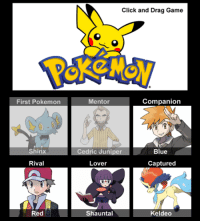 First Pokemon  Shinx  Rival  Red  Click and Drag Game  Companion  Mentor  Blue  Cedric Juniper  Lover  Captured  Shauntal  Keldeo Ok I lied this is to much fun. Highlighted two but whatever. Almost perfect though