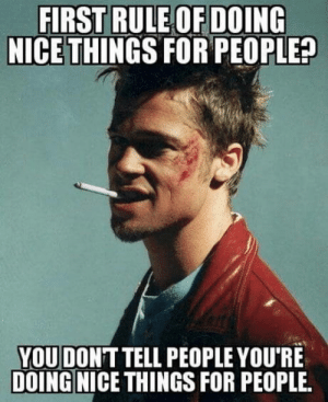 Club, Tumblr, and Blog: FIRST RULE OF DOING  NICE THINGS FOR PEOPLE?  YOU DONT TELL PEOPLE YOU'RE  DOING NICE THINGS FOR PEOPLE. laughoutloud-club:  Rule to live by