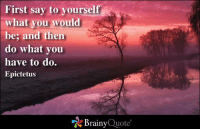 Memes, 🤖, and Quote: First say to yourself  what you  would  be and then  do what you  have to do.  Epictetus  Brainy  Quote First say to yourself what you would be; and then do what you have to do. - Epictetus