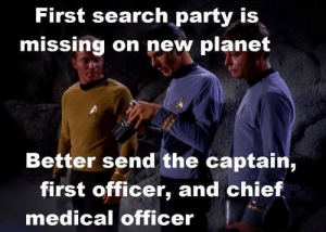 Trek logic: First search party is  missing on new planet  Better send the captain,  first officer, and chief  medical officer Trek logic