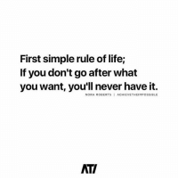 Life, Love, and Memes: First simple rule of life;  If you don't go after what  you want, you'll never have it.  NORA ROBERTS ACHIEVETHEIMPOSSIBLE  ATI Go after what you want. 👊 Love this by @achievetheimpossible